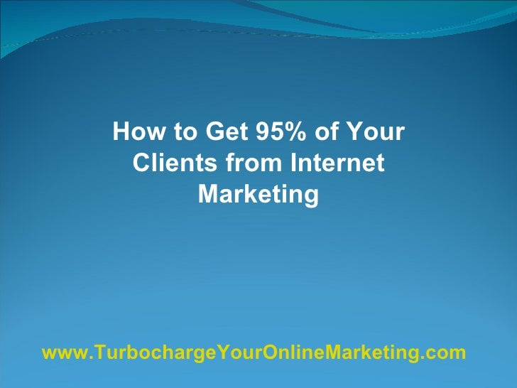 How to Get 95% of Your Clients from Internet Marketing www.TurbochargeYourOnlineMarketing.com