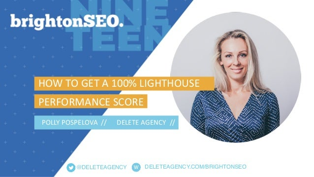 DELETEAGENCY.COM/BRIGHTONSEO@DELETEAGENCY HOWTOGETA100%LIGHTHOUSE PERFORMANCESCORE POLLYPOSPELOVA// DELETE...