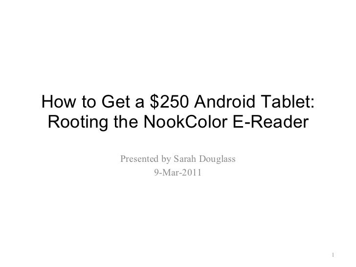 How to Get a $250 Android Tablet: Rooting the NookColor E-Reader Presented by Sarah Douglass 9-Mar-2011