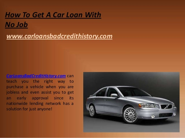 How To Get A Car Loan WithNo Jobwww.carloansbadcredithistory.comCarLoansBadCreditHistory.com canteach you the right way to...