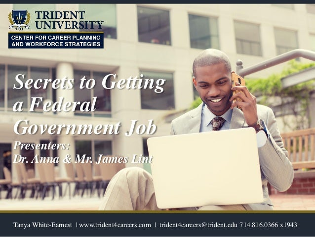 Secrets to Getting a Federal Government Job Presenters: Dr. Anna & Mr. James Lint Tanya White-Earnest | www.trident4career...