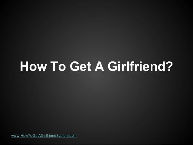 How To Get A Girlfriend?  www.HowToGetAGirlfriendSystem.com