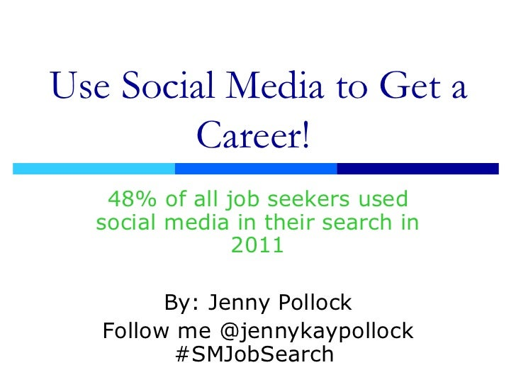 Use Social Media to Get a Career!  48% of all job seekers used social media in their search in 2011 By: Jenny Pollock Foll...