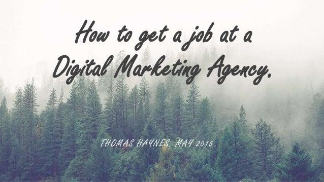 How to get a job at a Digital Marketing Agency. THOMAS HAYNES. MAY 2015.