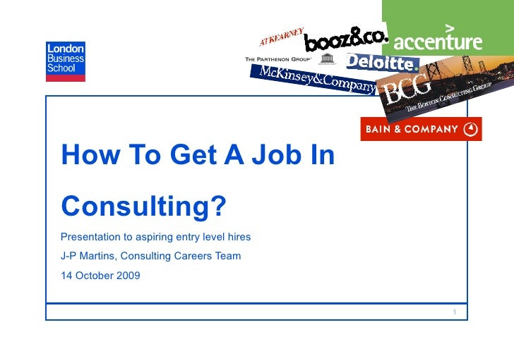 How To Get A Job In Consulting? Presentation to aspiring entry level hires J-P Martins, Consulting Careers Team 14 October...