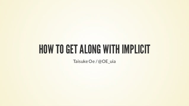 HOW TO GET ALONG WITH IMPLICIT Taisuke Oe / @OE_uia