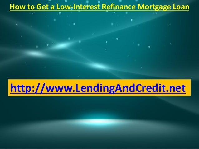 How to Get a Low-Interest Refinance Mortgage Loanhttp://www.LendingAndCredit.net