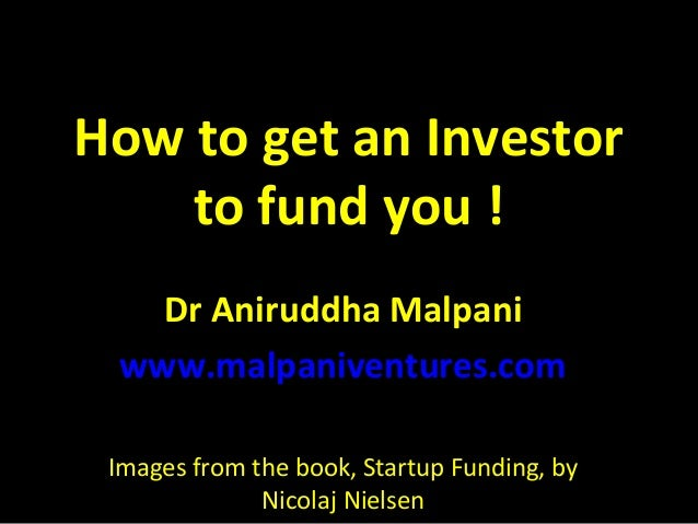 How to get an Investor to fund you ! Dr Aniruddha Malpani www.malpaniventures.com Images from the book, Startup Funding, b...
