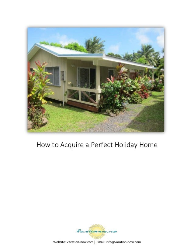 Website: Vacation-now.com | Email: info@vacation-now.com How to Acquire a Perfect Holiday Home