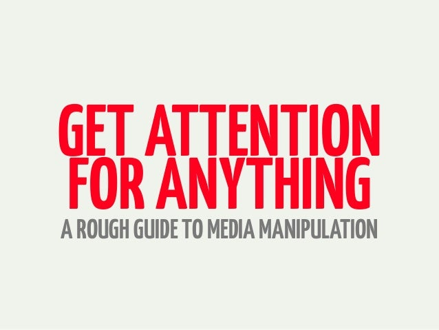 GETATTENTION FORANYTHINGAROUGHGUIDETOMEDIAMANIPULATION