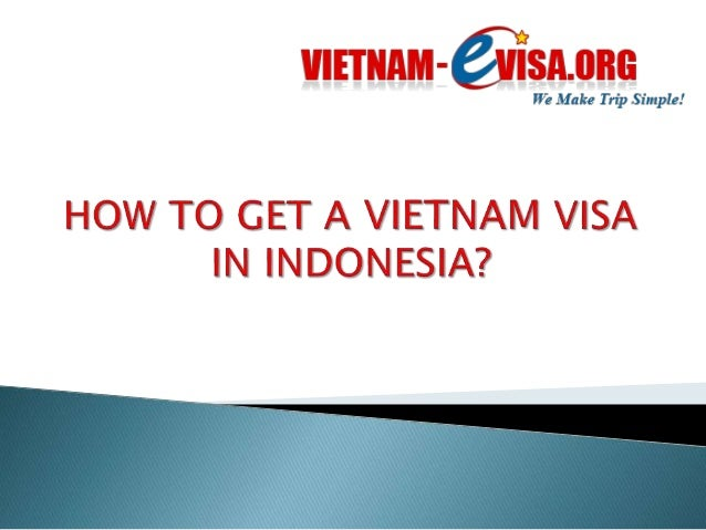 1. Apply at the Vietnam Embassy Indonesia  2. Apply for your visa online at:  www.vietnam-evisa.org  Both ways guarantee y...
