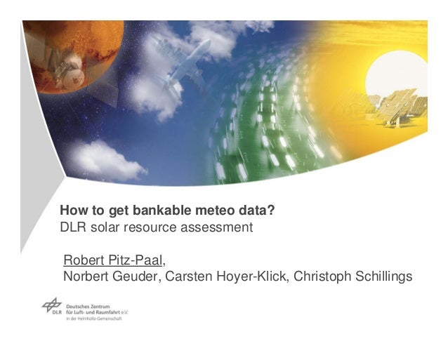 How to get bankable meteo data?  DLR solar resource assessment  Robert Pitz-Paal,   Norbert Geuder, Carsten Hoyer-Klick, C...