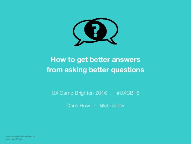 UX Camp Brighton 2016 I #UXCB16 Chris How I @chrishow How to get better answers from asking better questions Icon created ...