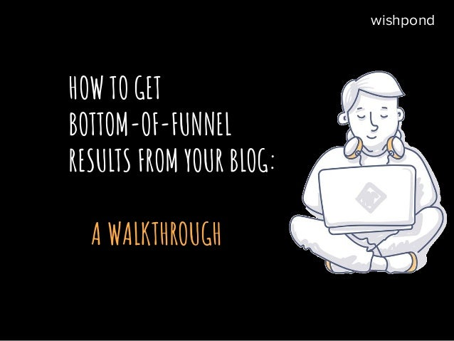 HOW TO GET BOTTOM-OF-FUNNEL RESULTS FROM YOUR BLOG: A WALKTHROUGH wishpond