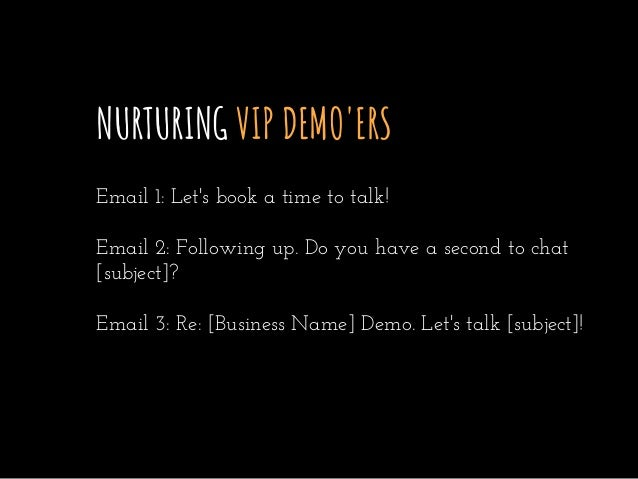 NURTURING VIP DEMO'ERS Email 1: Let's book a time to talk! Email 2: Following up. Do you have a second to chat [subject]? ...