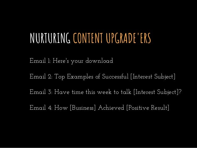 NURTURING CONTENT UPGRADE'ERS Email 1: Here's your download Email 2: Top Examples of Successful [Interest Subject] Email 3...