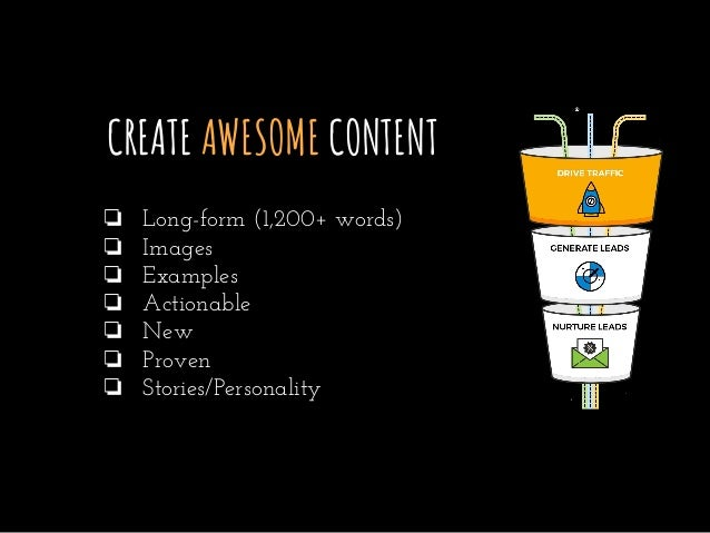 CREATE AWESOME CONTENT ❏ Long-form (1,200+ words) ❏ Images ❏ Examples ❏ Actionable ❏ New ❏ Proven ❏ Stories/Personality