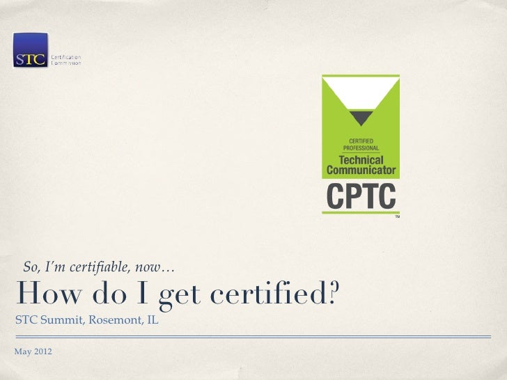 So, I'm certifiable, now…How do I get certified?STC Summit, Rosemont, ILMay 2012