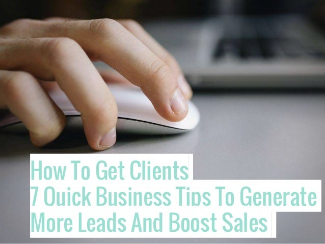 How To Get Clients 7 Quick Business Tips To Generate More Leads And Boost Sales