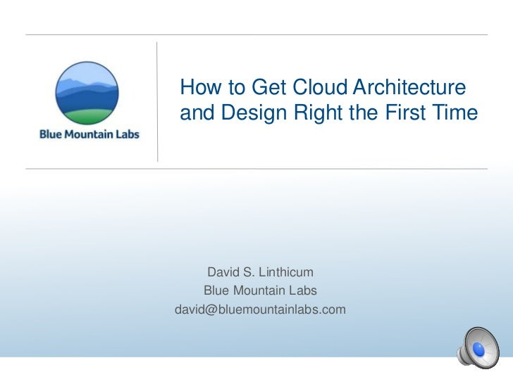 How to Get Cloud Architectureand Design Right the First Time     David S. Linthicum     Blue Mountain Labsdavid@bluemounta...