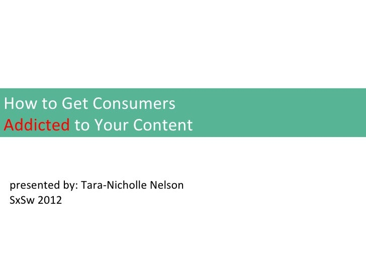 How to Get ConsumersAddicted to Your Contentpresented by: Tara-Nicholle NelsonSxSw 2012