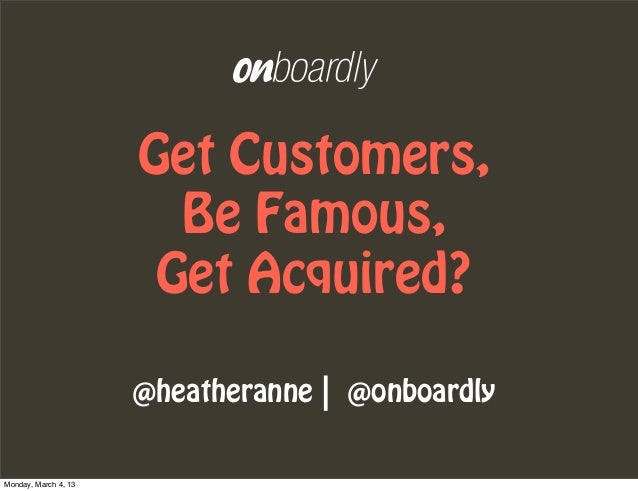 Get Customers,                        Be Famous,                       Get Acquired?                      @heatheranne | @...