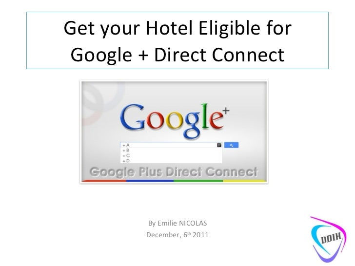 Get your Hotel Eligible for Google + Direct Connect By Emilie NICOLAS December, 6 th  2011