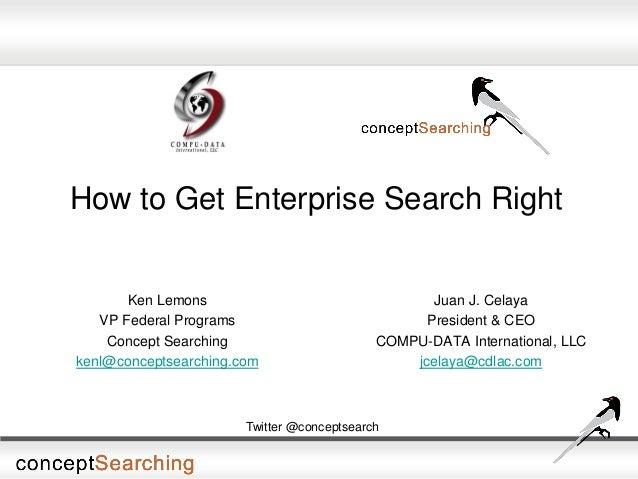 How to Get Enterprise Search Right Juan J. Celaya President & CEO COMPU-DATA International, LLC jcelaya@cdlac.com Twitter ...