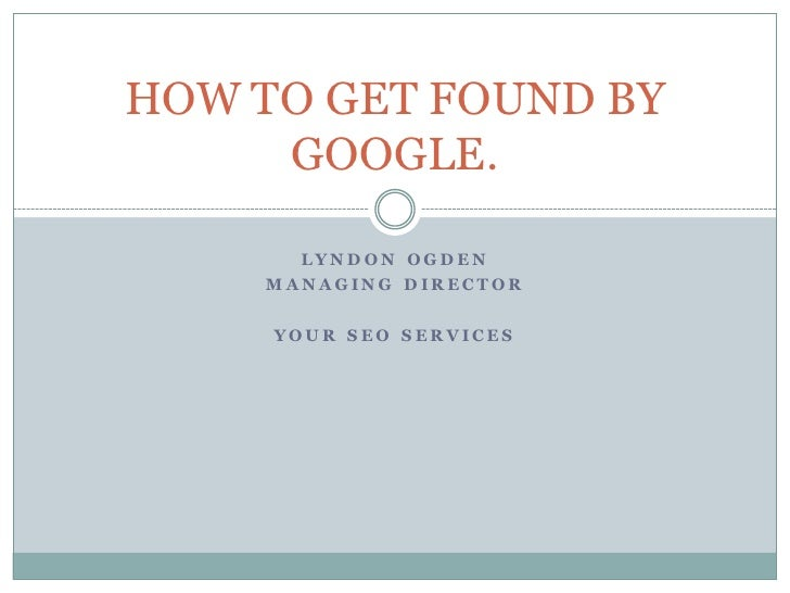 HOW TO GET FOUND BY      GOOGLE.         LYN D ON OGD EN     M ANAGING D IRECT OR       YOU R SEO SERVICES