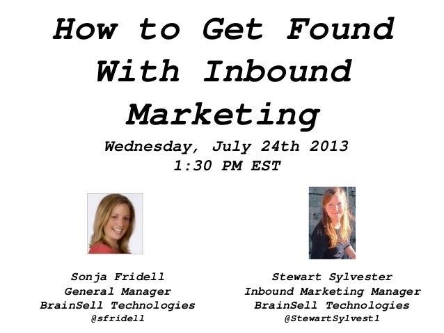 How to Get Found With Inbound Marketing Wednesday, July 24th 2013 1:30 PM EST Stewart Sylvester Inbound Marketing Manager ...