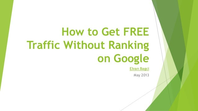How to Get FREETraffic Without Rankingon GoogleElvan BagciMay 2013