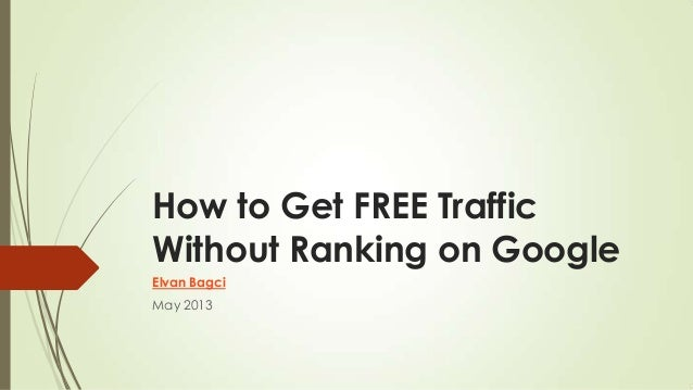 How to Get FREE TrafficWithout Ranking on GoogleElvan BagciMay 2013