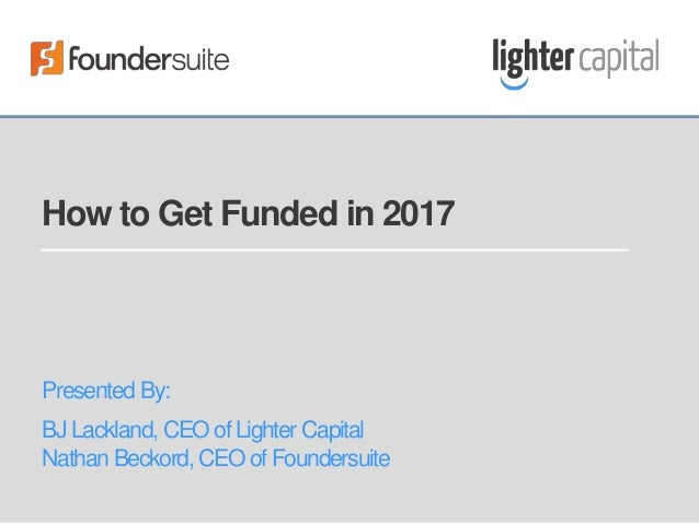 How to Get Funded in 2017 Presented By: BJ Lackland, CEO of Lighter Capital Nathan Beckord, CEO of Foundersuite