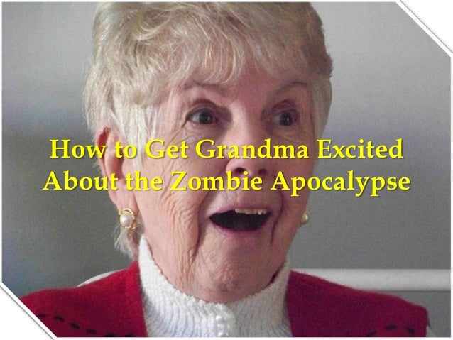 How to Get Grandma ExcitedAbout the Zombie Apocalypse