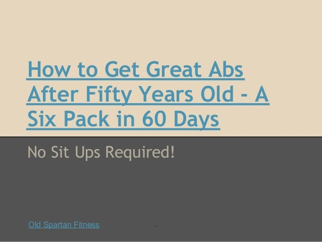 How to Get Great AbsAfter Fifty Years Old - ASix Pack in 60 DaysNo Sit Ups Required!Old Spartan Fitness   `
