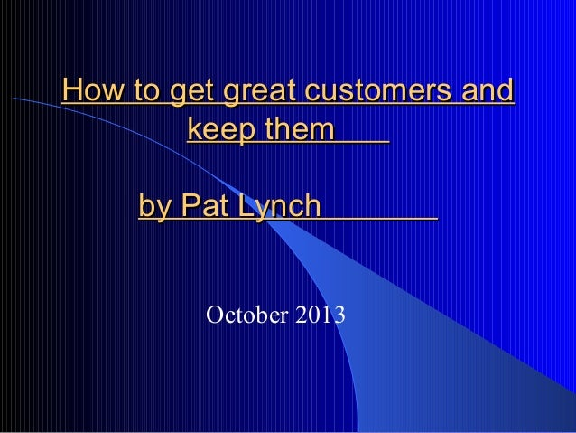 How to get great customers andHow to get great customers and keep themkeep them by Pat Lynchby Pat Lynch October 2013