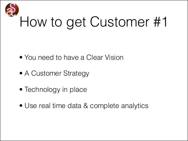 How to get Customer #1 • You need to have a Clear Vision • A Customer Strategy • Technology in place • Use real time data ...