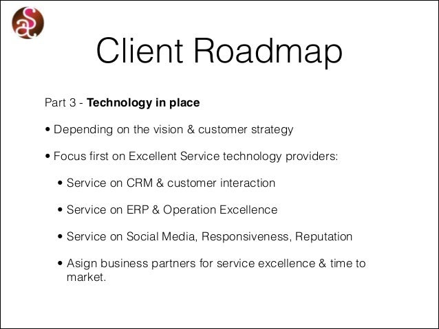 Client Roadmap Part 3 - Technology in place • Depending on the vision & customer strategy • Focus first on Excellent Servi...