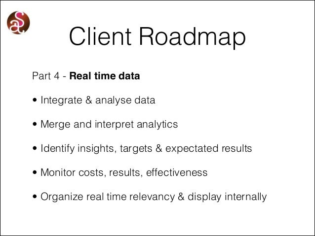 Client Roadmap Part 4 - Real time data • Integrate & analyse data • Merge and interpret analytics • Identify insights, tar...