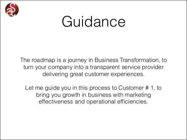 Guidance The roadmap is a journey in Business Transformation, to turn your company into a transparent service provider del...