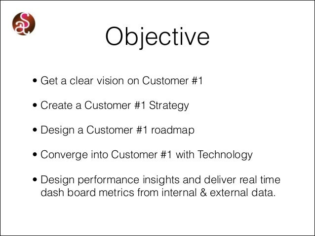 Objective • Get a clear vision on Customer #1 • Create a Customer #1 Strategy • Design a Customer #1 roadmap • Converge in...