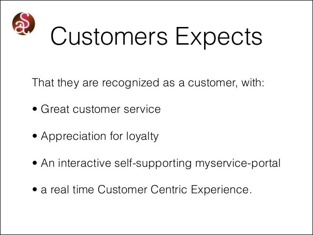 Customers Expects That they are recognized as a customer, with: • Great customer service • Appreciation for loyalty • An i...