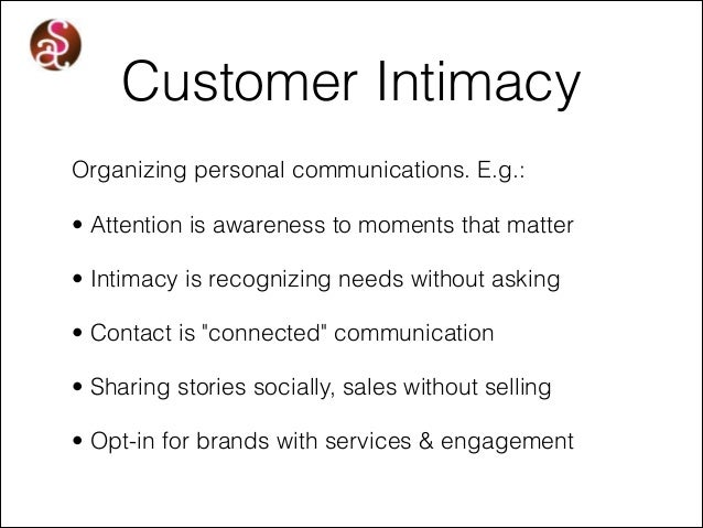 Customer Intimacy Organizing personal communications. E.g.: • Attention is awareness to moments that matter • Intimacy is ...