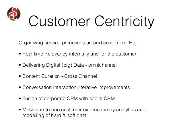 Customer Centricity Organizing service processes around customers. E.g. • Real time Relevancy internally and for the custo...