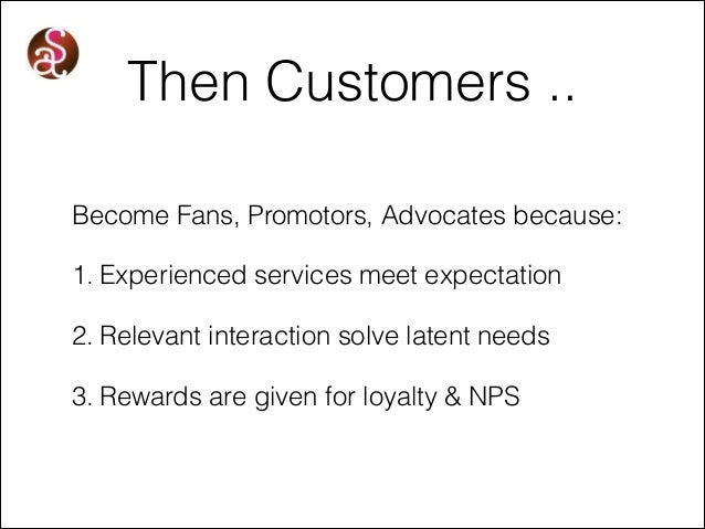 Then Customers .. Become Fans, Promotors, Advocates because: 1. Experienced services meet expectation 2. Relevant interact...
