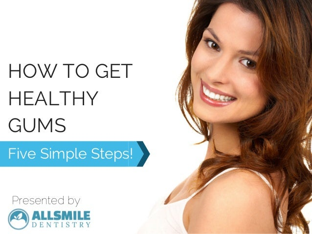 HOW TO GET HEALTHY GUMS Five Simple Steps! Presented by