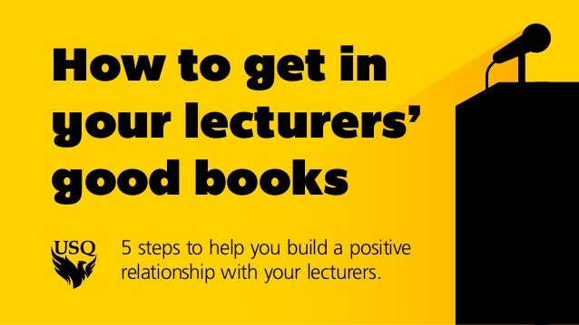 How to get in your lecturers' good books 5 steps to help you build a positive relationship with your lecturers.