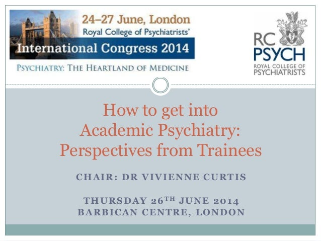CHAIR: DR VIVIENNE CURTIS THURSDAY 26TH JUNE 2014 BARBICAN CENTRE, LONDON How to get into Academic Psychiatry: Perspective...