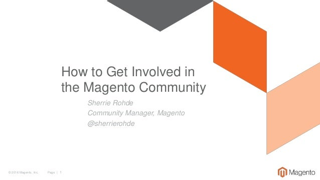 © 2016 Magento, Inc. Page | 1 Sherrie Rohde Community Manager, Magento @sherrierohde How to Get Involved in the Magento Co...