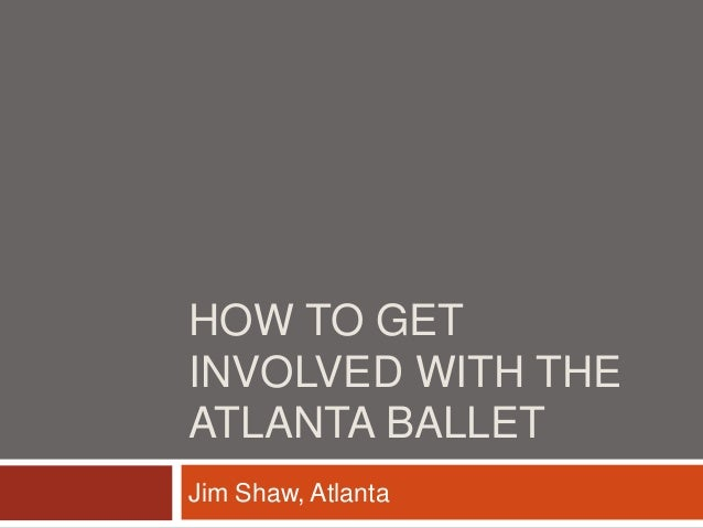 HOW TO GET INVOLVED WITH THE ATLANTA BALLET Jim Shaw, Atlanta